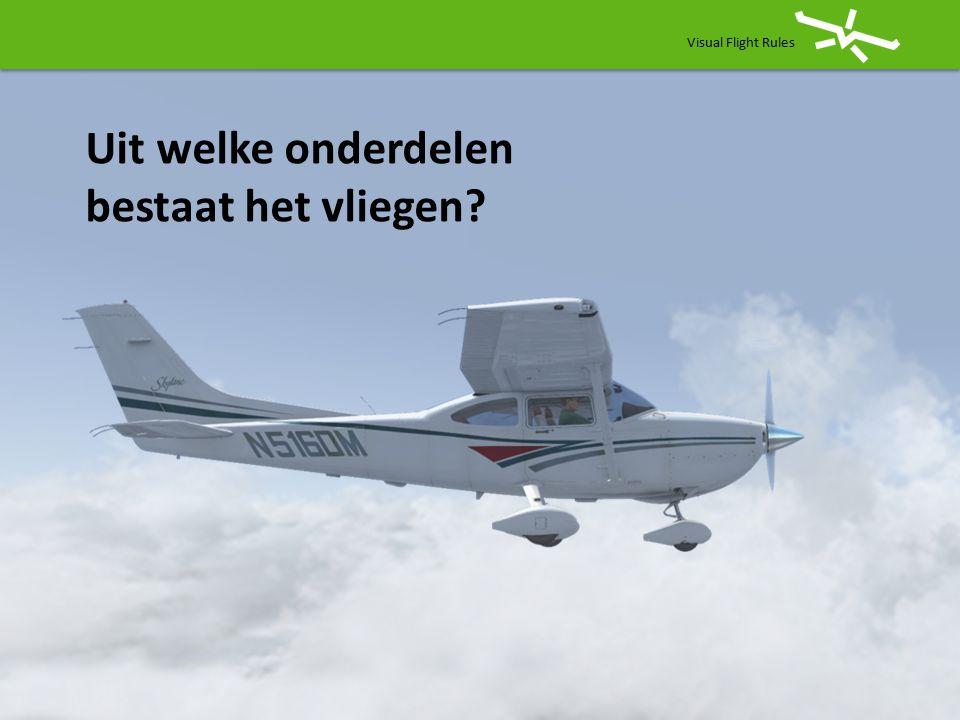 Visual Flight Rules Uit welke onderdelen bestaat het vliegen?