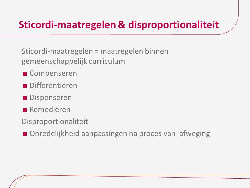 Sticordi-maatregelen & disproportionaliteit Sticordi-maatregelen = maatregelen binnen gemeenschappelijk curriculum  Compenseren  Differentiëren  Dispenseren  Remediëren Disproportionaliteit  Onredelijkheid aanpassingen na proces van afweging
