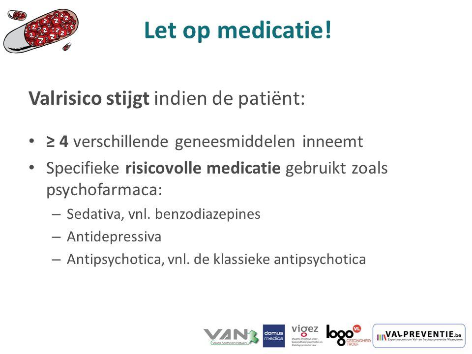 Valrisico stijgt indien de patiënt: ≥ 4 verschillende geneesmiddelen inneemt Specifieke risicovolle medicatie gebruikt zoals psychofarmaca: – Sedativa