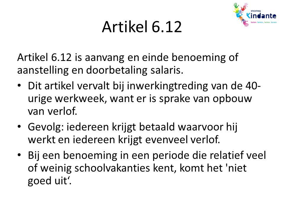 Artikel 6.12 Artikel 6.12 is aanvang en einde benoeming of aanstelling en doorbetaling salaris. Dit artikel vervalt bij inwerkingtreding van de 40- ur