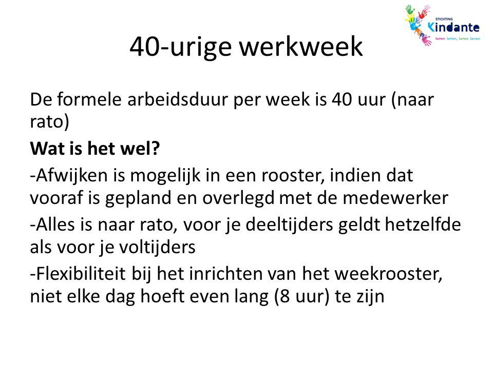 40-urige werkweek De formele arbeidsduur per week is 40 uur (naar rato) Wat is het wel? -Afwijken is mogelijk in een rooster, indien dat vooraf is gep