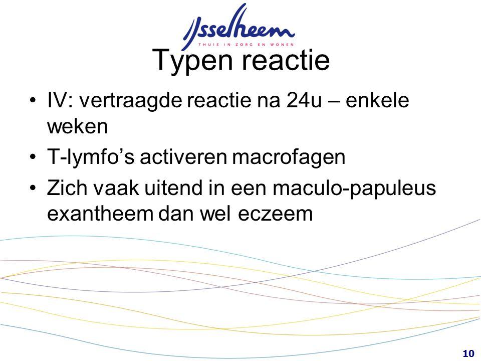 10 Typen reactie IV: vertraagde reactie na 24u – enkele weken T-lymfo's activeren macrofagen Zich vaak uitend in een maculo-papuleus exantheem dan wel