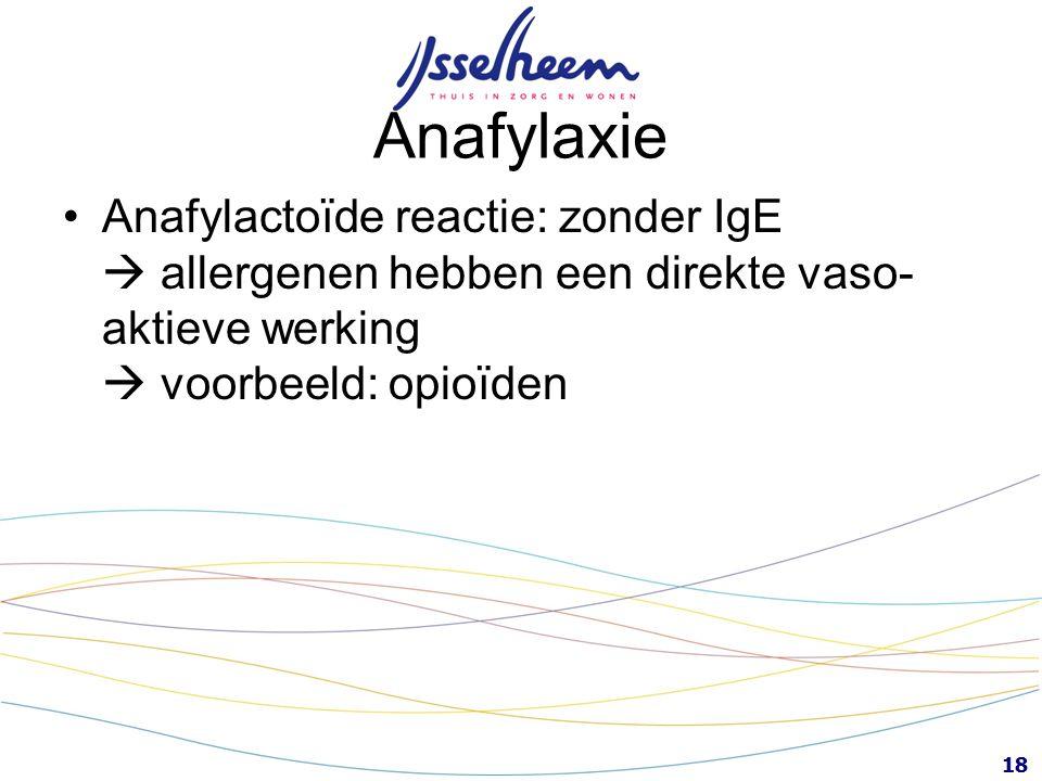18 Anafylaxie Anafylactoïde reactie: zonder IgE  allergenen hebben een direkte vaso- aktieve werking  voorbeeld: opioïden
