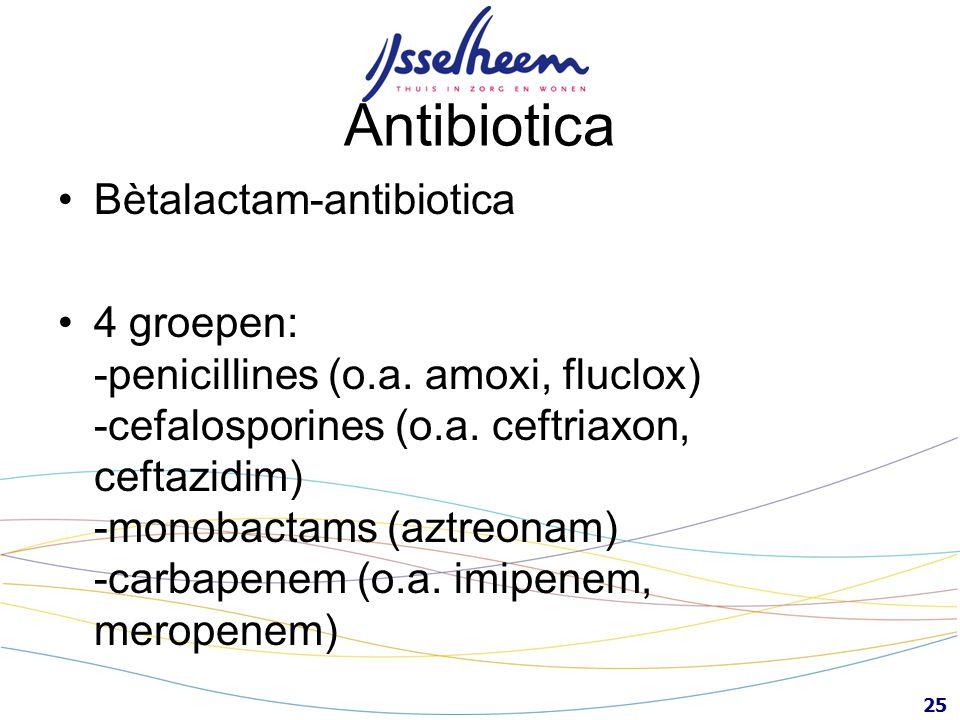 25 Antibiotica Bètalactam-antibiotica 4 groepen: -penicillines (o.a. amoxi, fluclox) -cefalosporines (o.a. ceftriaxon, ceftazidim) -monobactams (aztre