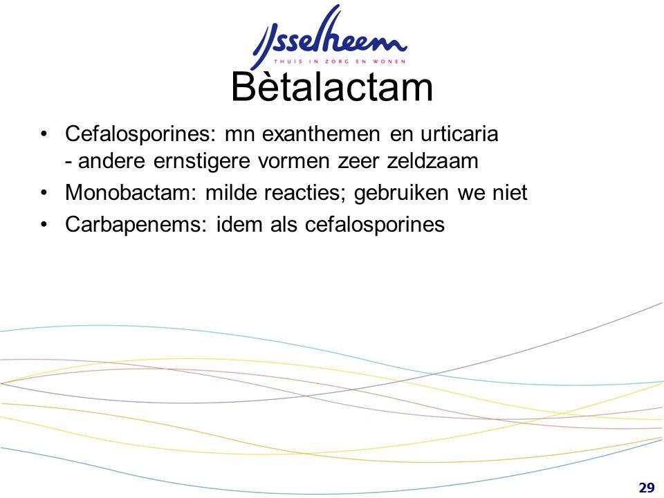 29 Bètalactam Cefalosporines: mn exanthemen en urticaria - andere ernstigere vormen zeer zeldzaam Monobactam: milde reacties; gebruiken we niet Carbap
