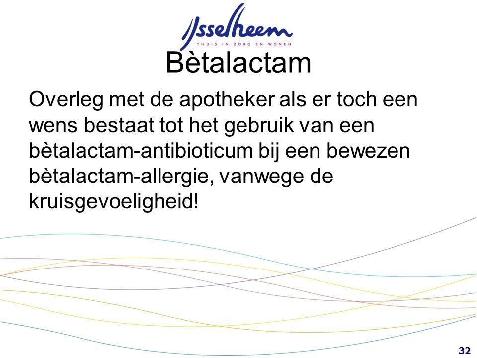 32 Bètalactam Overleg met de apotheker als er toch een wens bestaat tot het gebruik van een bètalactam-antibioticum bij een bewezen bètalactam-allergi