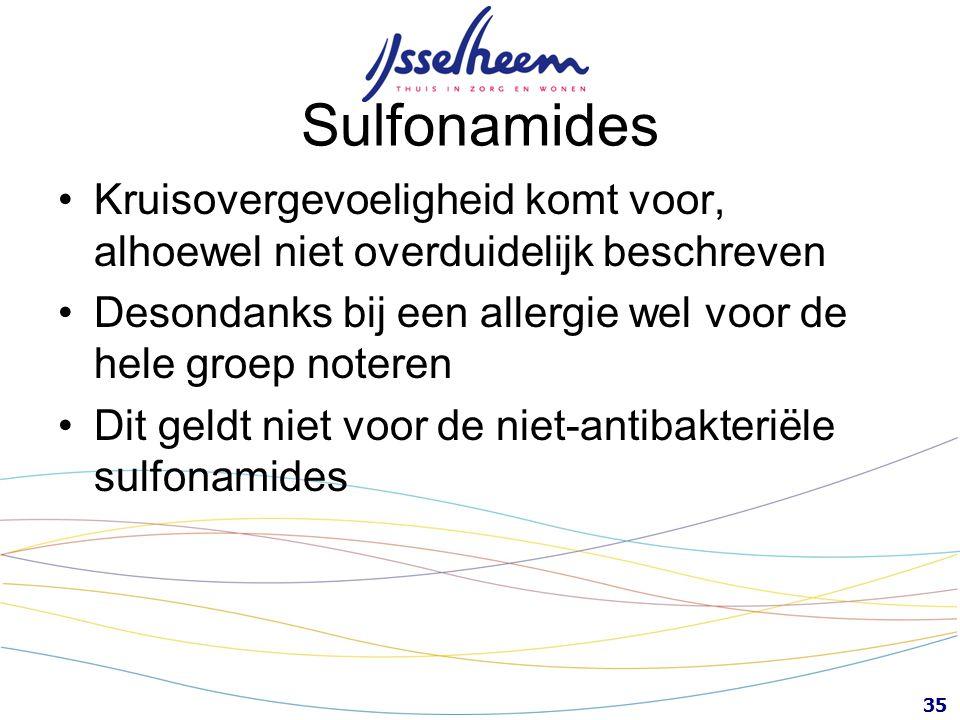 35 Sulfonamides Kruisovergevoeligheid komt voor, alhoewel niet overduidelijk beschreven Desondanks bij een allergie wel voor de hele groep noteren Dit