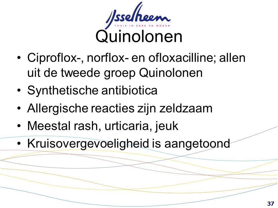 37 Ciproflox-, norflox- en ofloxacilline; allen uit de tweede groep Quinolonen Synthetische antibiotica Allergische reacties zijn zeldzaam Meestal ras
