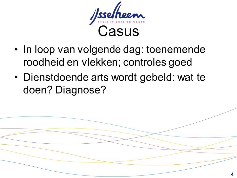4 Casus In loop van volgende dag: toenemende roodheid en vlekken; controles goed Dienstdoende arts wordt gebeld: wat te doen? Diagnose?