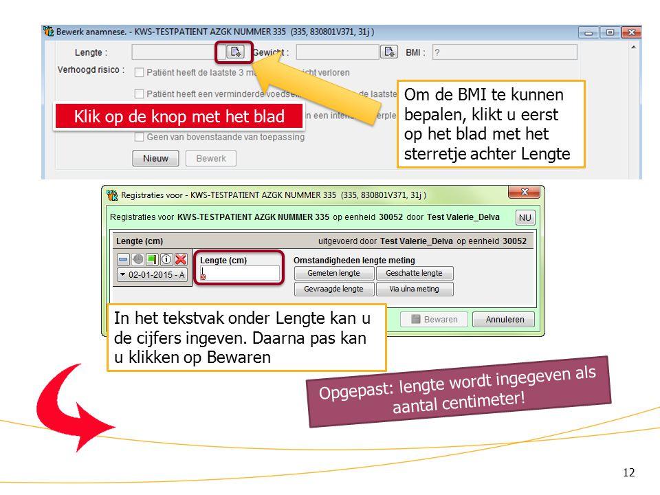 12 KWS: lint/ Anamnese (4) Om de BMI te kunnen bepalen, klikt u eerst op het blad met het sterretje achter Lengte Klik op de knop met het blad In het tekstvak onder Lengte kan u de cijfers ingeven.