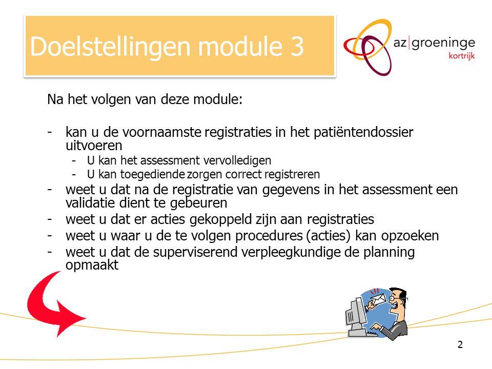 2 Na het volgen van deze module: -kan u de voornaamste registraties in het patiëntendossier uitvoeren -U kan het assessment vervolledigen -U kan toegediende zorgen correct registreren -weet u dat na de registratie van gegevens in het assessment een validatie dient te gebeuren -weet u dat er acties gekoppeld zijn aan registraties -weet u waar u de te volgen procedures (acties) kan opzoeken -weet u dat de superviserend verpleegkundige de planning opmaakt Doelstellingen module 3