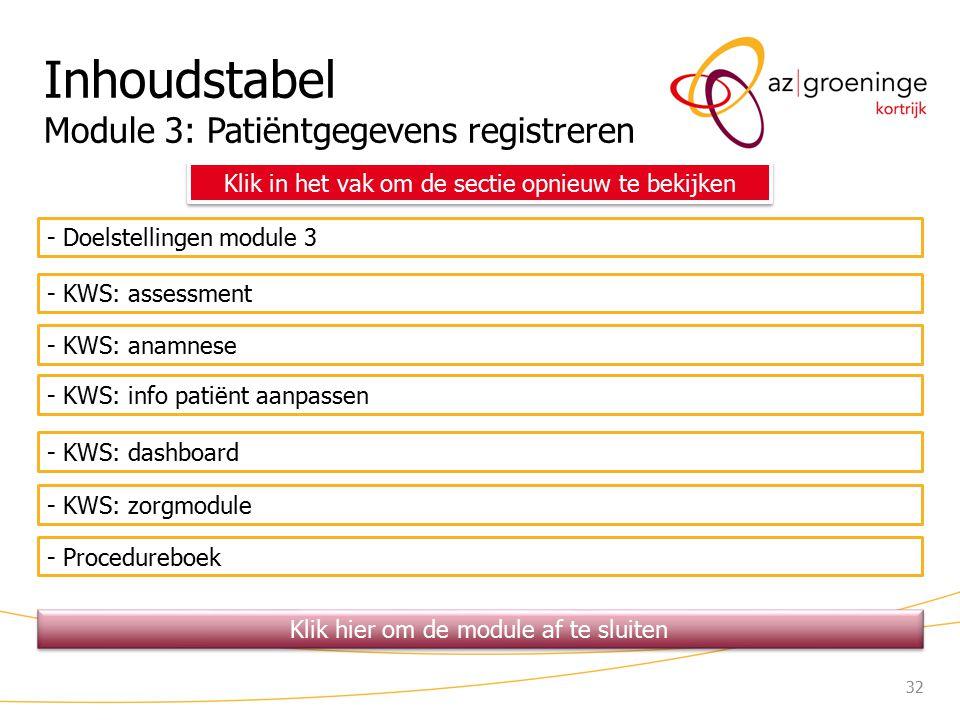 32 Inhoudstabel Module 3: Patiëntgegevens registreren - Doelstellingen module 3 - KWS: assessment - KWS: anamnese Klik in het vak om de sectie opnieuw te bekijken - KWS: info patiënt aanpassen - Procedureboek - KWS: zorgmodule - KWS: dashboard Klik hier om de module af te sluiten