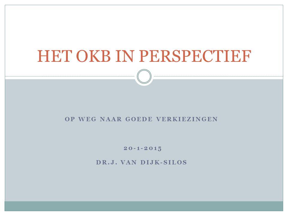 OP WEG NAAR GOEDE VERKIEZINGEN 20-1-2015 DR.J. VAN DIJK-SILOS HET OKB IN PERSPECTIEF