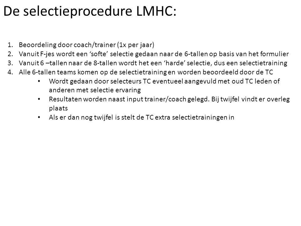 De selectieprocedure LMHC: 1.Beoordeling door coach/trainer (1x per jaar) 2.Vanuit F-jes wordt een 'softe' selectie gedaan naar de 6-tallen op basis van het formulier 3.Vanuit 6 –tallen naar de 8-tallen wordt het een 'harde' selectie, dus een selectietraining 4.Alle 6-tallen teams komen op de selectietraining en worden beoordeeld door de TC Wordt gedaan door selecteurs TC eventueel aangevuld met oud TC leden of anderen met selectie ervaring Resultaten worden naast input trainer/coach gelegd.
