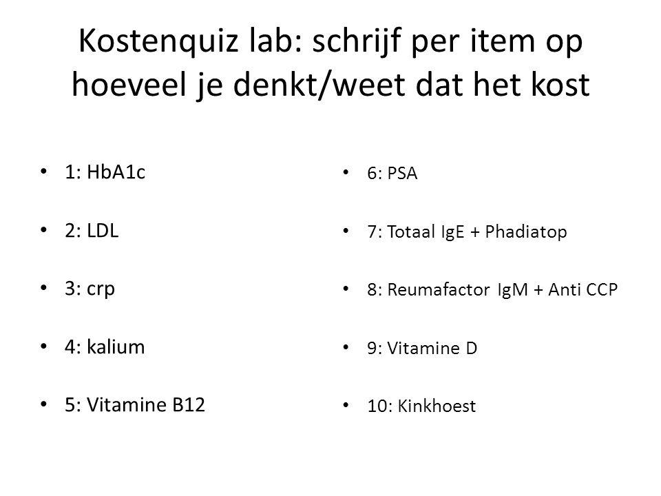 Kostenquiz lab antwoorden 1: HbA1c = 7,90 2: LDL = 3,18 3: crp = 4,07 4: kalium = 1,77 5: Vitamine B12 = 9,13 6: PSA = 9,02 7: Totaal IgE + Phadiatop = 9,64 + 22,20 8: Reumafactor IgM + Anti CCP = 16,57 + 34,85 9: Vitamine D = 10,16 10: Kinkhoest = 47,48