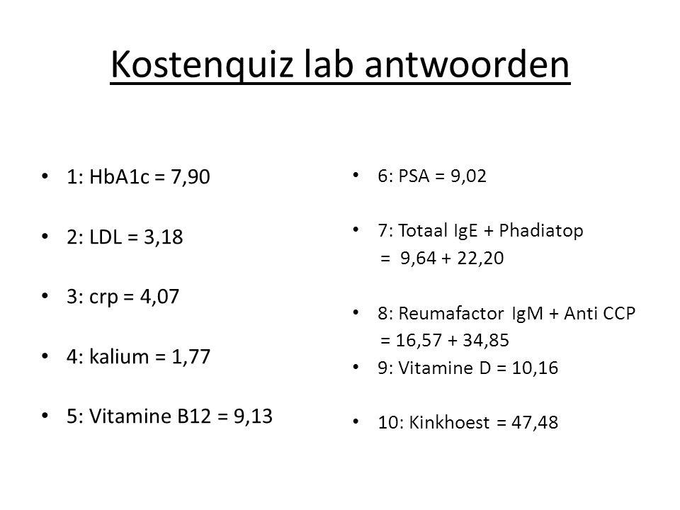 Kostenquiz lab antwoorden 1: HbA1c = 7,90 2: LDL = 3,18 3: crp = 4,07 4: kalium = 1,77 5: Vitamine B12 = 9,13 6: PSA = 9,02 7: Totaal IgE + Phadiatop