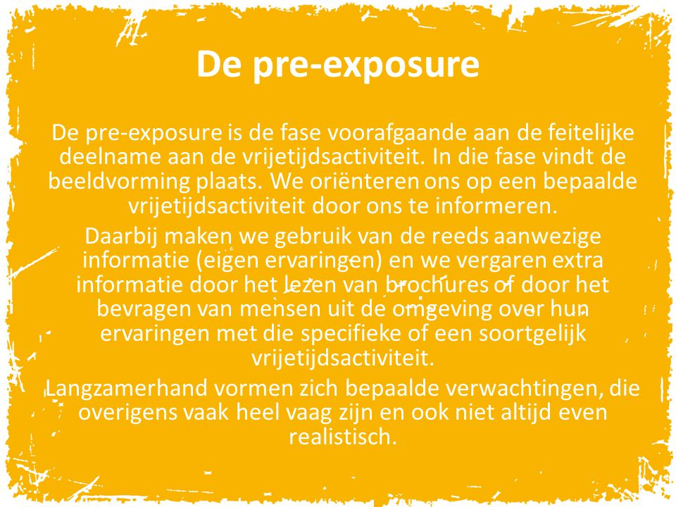 De pre-exposure De pre-exposure is de fase voorafgaande aan de feitelijke deelname aan de vrijetijdsactiviteit. In die fase vindt de beeldvorming plaa