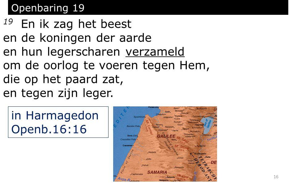 16 Openbaring 19 19 En ik zag het beest en de koningen der aarde en hun legerscharen verzameld om de oorlog te voeren tegen Hem, die op het paard zat,