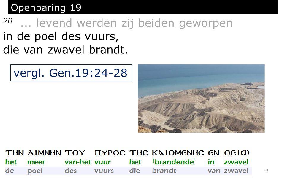 19 Openbaring 19 20... levend werden zij beiden geworpen in de poel des vuurs, die van zwavel brandt. vergl. Gen.19:24-28