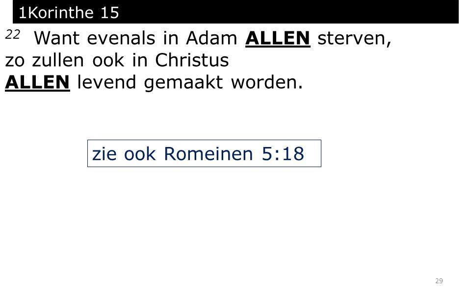 29 1Korinthe 15 22 Want evenals in Adam ALLEN sterven, zo zullen ook in Christus ALLEN levend gemaakt worden. zie ook Romeinen 5:18
