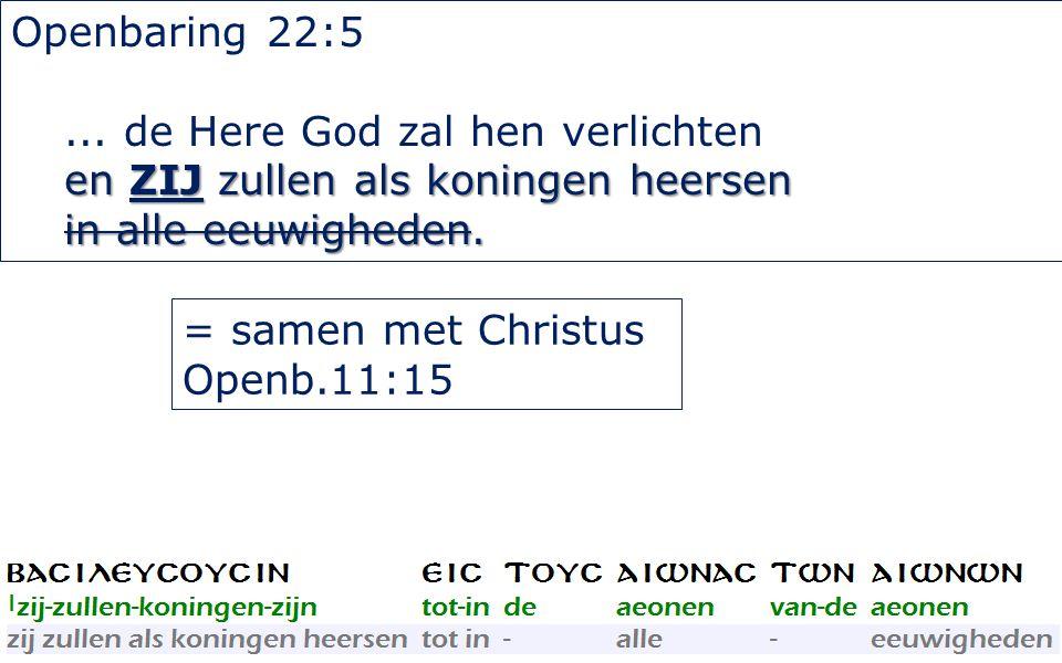 36 Openbaring 22:5... de Here God zal hen verlichten en ZIJ zullen als koningen heersen in alle eeuwigheden. = samen met Christus Openb.11:15