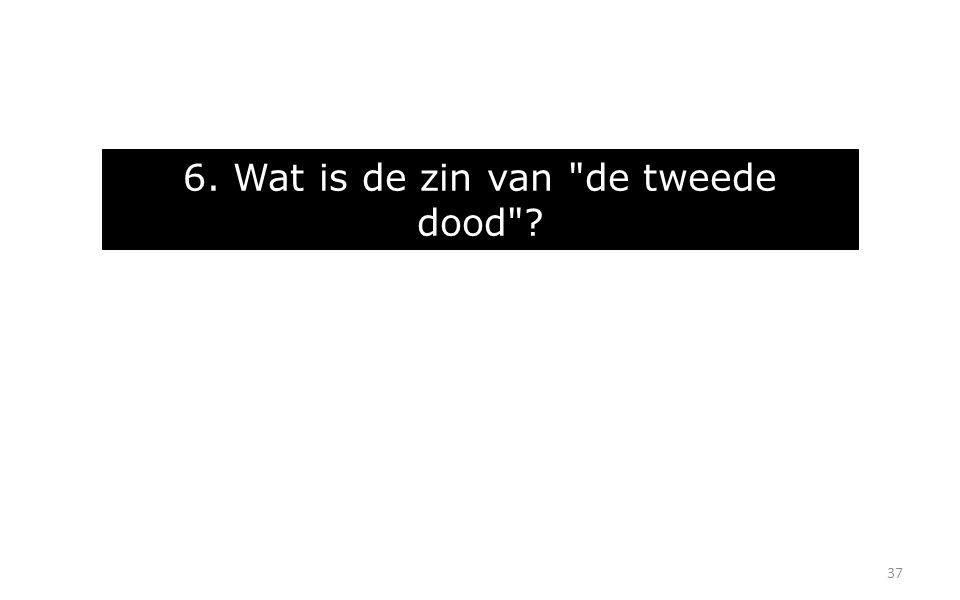 37 6. Wat is de zin van de tweede dood ?