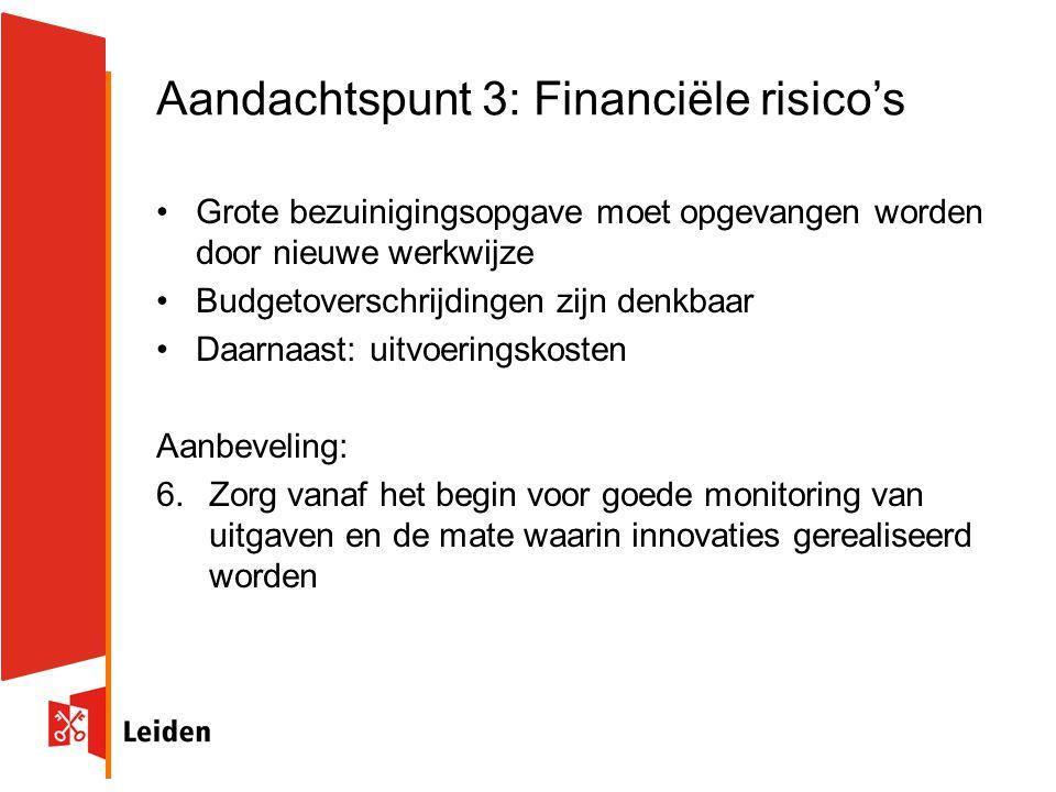 Aandachtspunt 3: Financiële risico's Grote bezuinigingsopgave moet opgevangen worden door nieuwe werkwijze Budgetoverschrijdingen zijn denkbaar Daarnaast: uitvoeringskosten Aanbeveling: 6.Zorg vanaf het begin voor goede monitoring van uitgaven en de mate waarin innovaties gerealiseerd worden