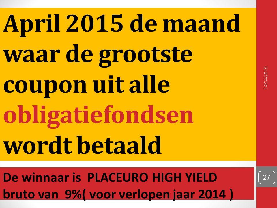 April 2015 de maand waar de grootste coupon uit alle obligatiefondsen wordt betaald De winnaar is PLACEURO HIGH YIELD bruto van 9%( voor verlopen jaar 2014 ) 14/04/2015 27