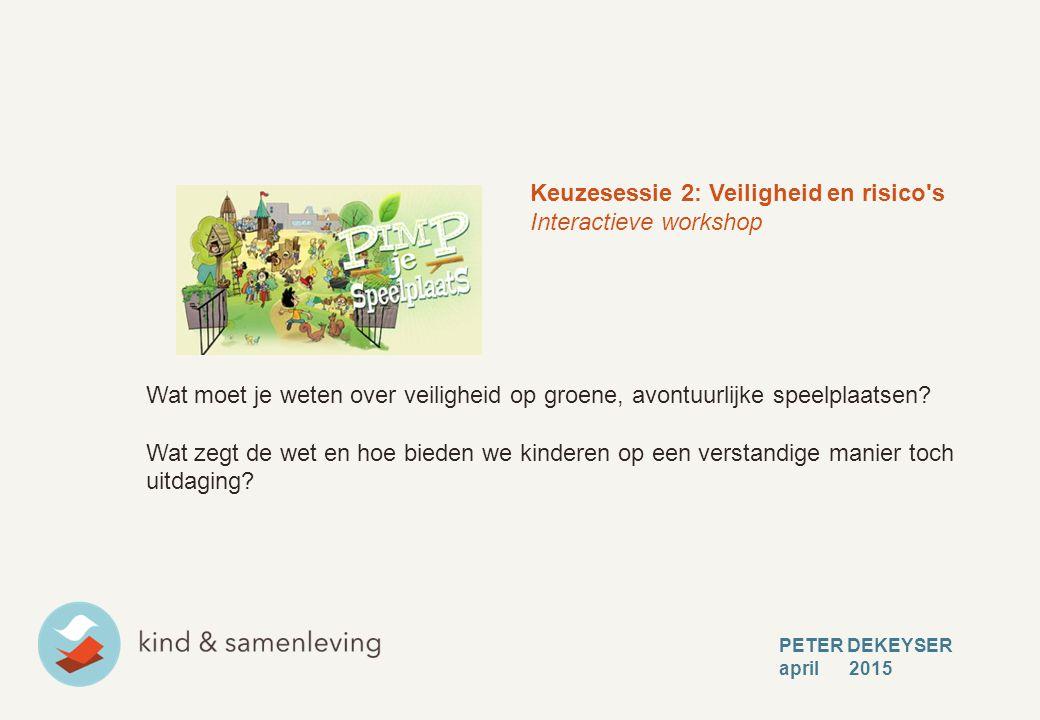 PETER DEKEYSER april 2015 Keuzesessie 2: Veiligheid en risico s Interactieve workshop Wat moet je weten over veiligheid op groene, avontuurlijke speelplaatsen.