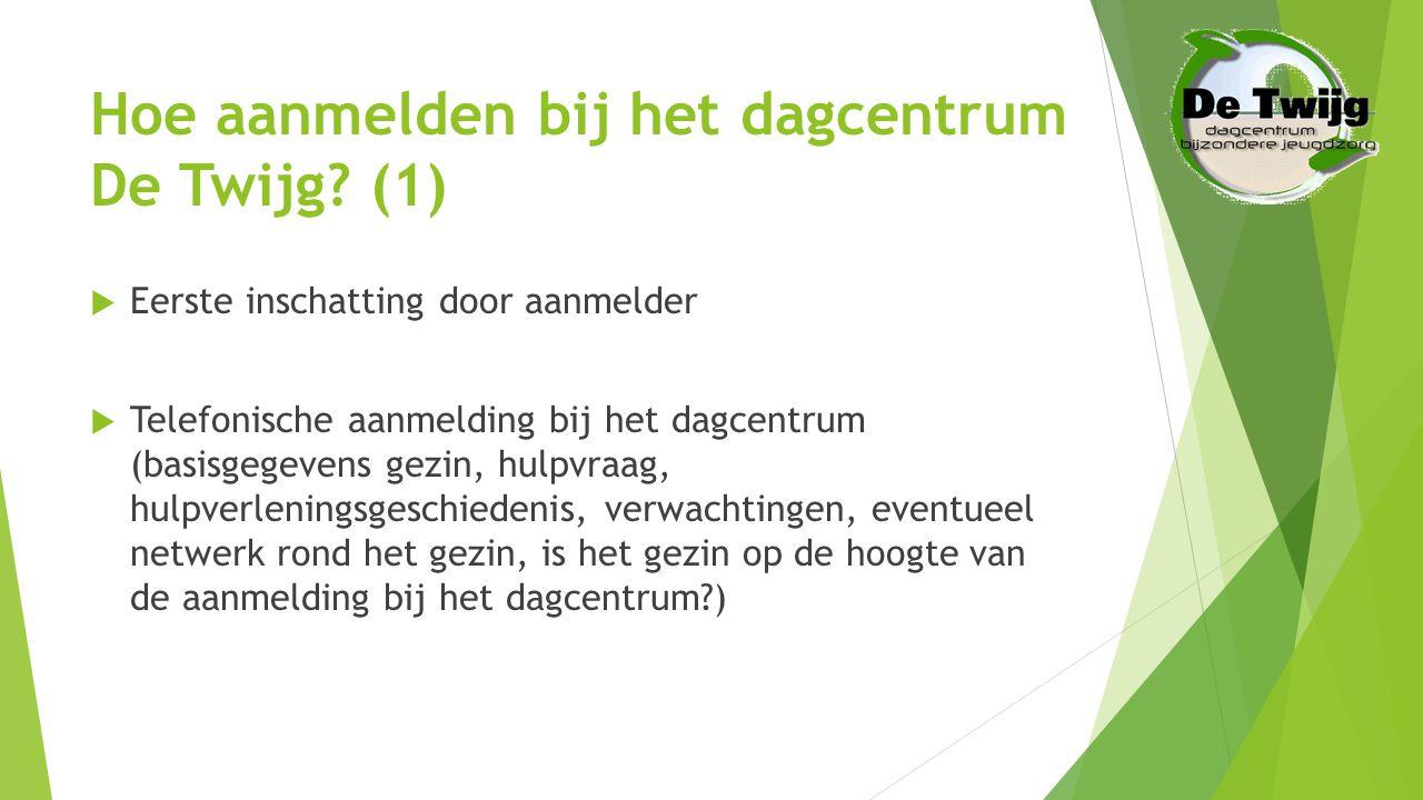Hoe aanmelden bij het dagcentrum De Twijg? (1)  Eerste inschatting door aanmelder  Telefonische aanmelding bij het dagcentrum (basisgegevens gezin,