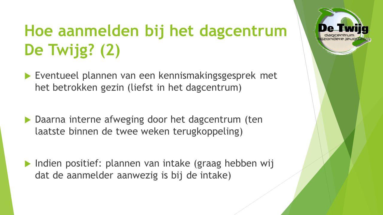 Hoe aanmelden bij het dagcentrum De Twijg? (2)  Eventueel plannen van een kennismakingsgesprek met het betrokken gezin (liefst in het dagcentrum)  D