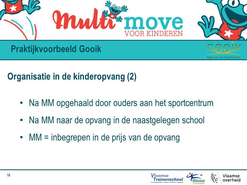 16 Praktijkvoorbeeld Gooik Organisatie in de kinderopvang (2) Na MM opgehaald door ouders aan het sportcentrum Na MM naar de opvang in de naastgelegen school MM = inbegrepen in de prijs van de opvang