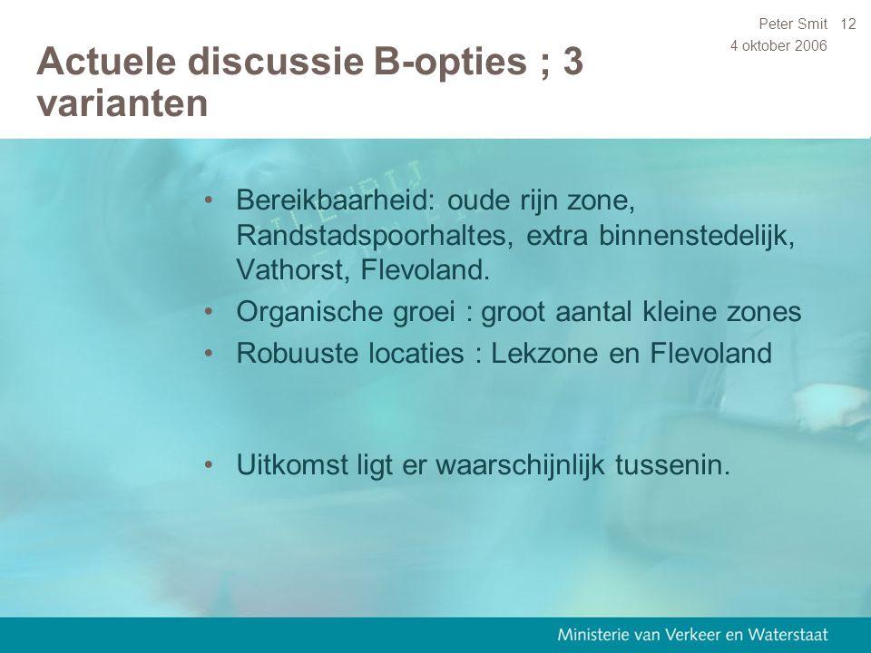 4 oktober 2006 Peter Smit12 Actuele discussie B-opties ; 3 varianten Bereikbaarheid: oude rijn zone, Randstadspoorhaltes, extra binnenstedelijk, Vatho