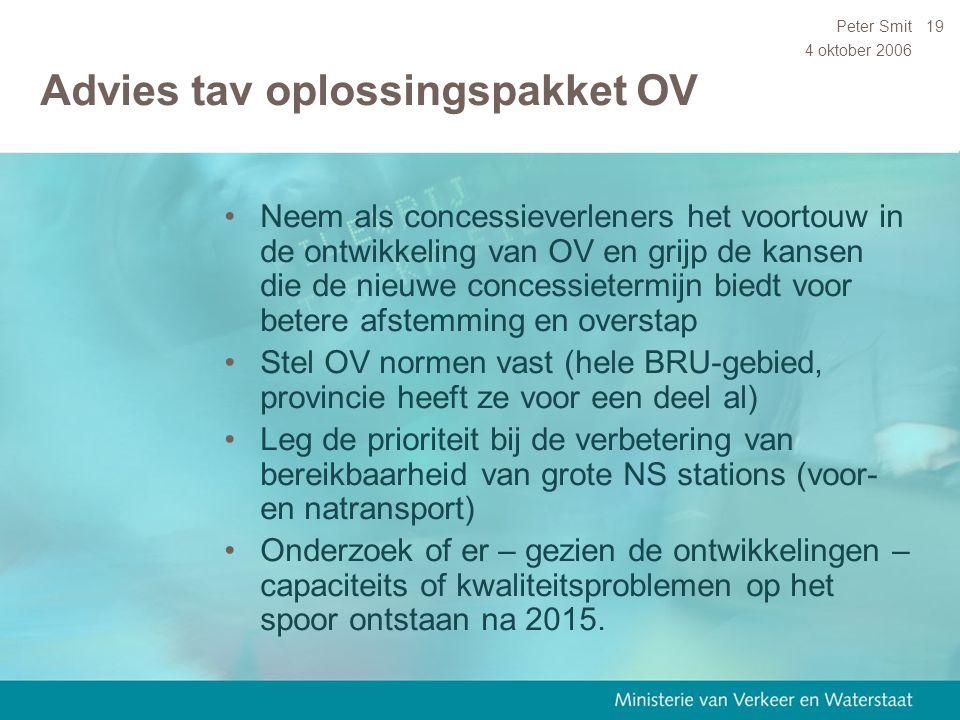 4 oktober 2006 Peter Smit19 Advies tav oplossingspakket OV Neem als concessieverleners het voortouw in de ontwikkeling van OV en grijp de kansen die d