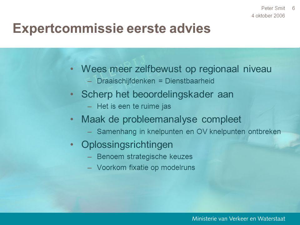 4 oktober 2006 Peter Smit6 Expertcommissie eerste advies Wees meer zelfbewust op regionaal niveau –Draaischijfdenken = Dienstbaarheid Scherp het beoor