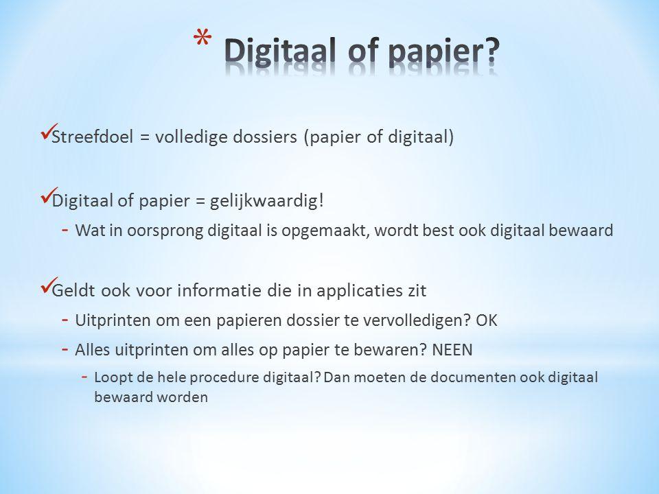 Streefdoel = volledige dossiers (papier of digitaal) Digitaal of papier = gelijkwaardig! - Wat in oorsprong digitaal is opgemaakt, wordt best ook digi
