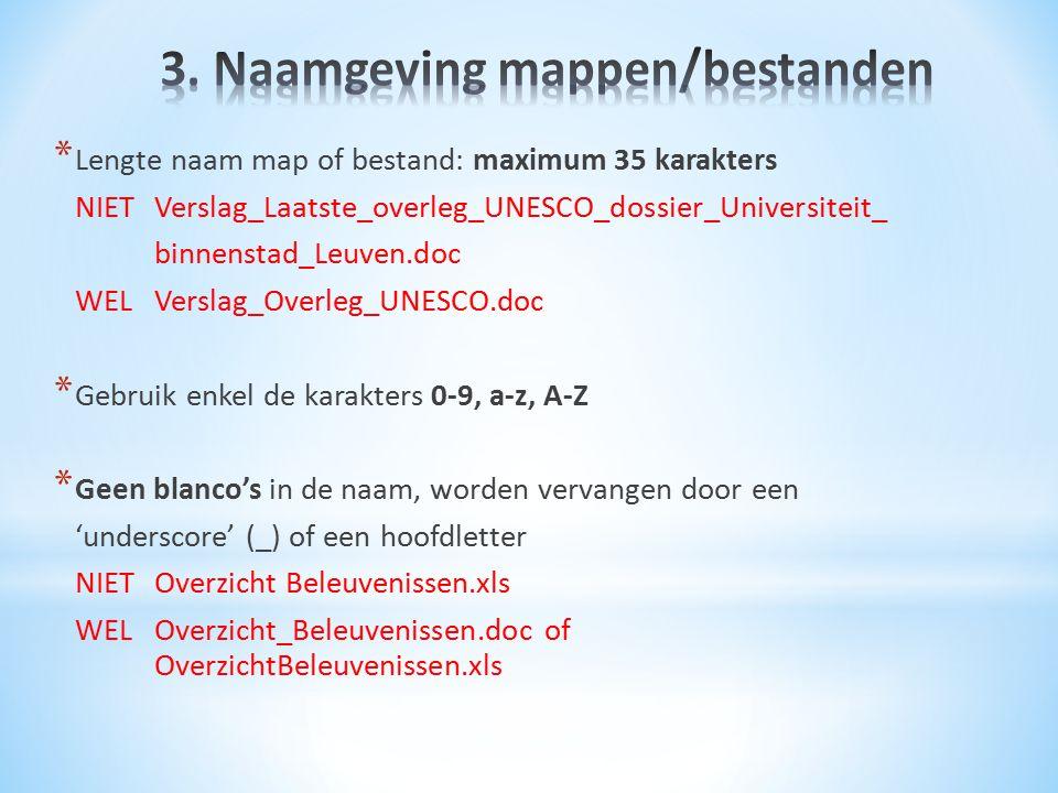 * Lengte naam map of bestand: maximum 35 karakters NIET Verslag_Laatste_overleg_UNESCO_dossier_Universiteit_ binnenstad_Leuven.doc WEL Verslag_Overleg