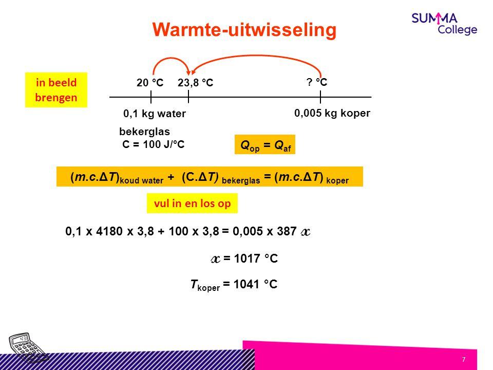 7 Warmte-uitwisseling Q op = Q af (m.c.ΔT) koud water + (C.ΔT) bekerglas = (m.c.ΔT) koper 23,8 °C ? °C 20 °C 0,1 kg water 0,005 kg koper in beeld bren