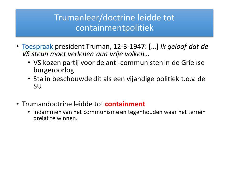 Trumanleer/doctrine leidde tot containmentpolitiek Toespraak president Truman, 12-3-1947: […] Ik geloof dat de VS steun moet verlenen aan vrije volken