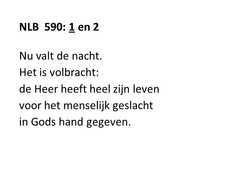 NLB 590: 1 en 2 Nu valt de nacht. Het is volbracht: de Heer heeft heel zijn leven voor het menselijk geslacht in Gods hand gegeven.