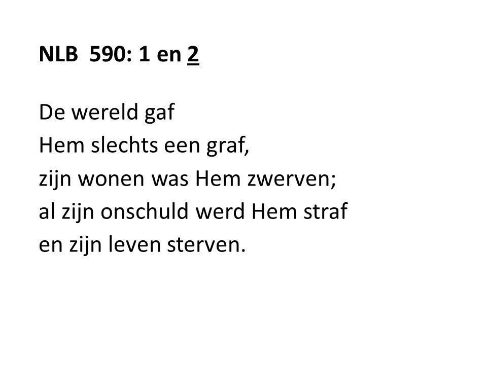 NLB 590: 1 en 2 De wereld gaf Hem slechts een graf, zijn wonen was Hem zwerven; al zijn onschuld werd Hem straf en zijn leven sterven.