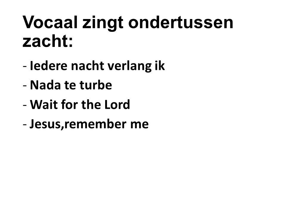 Vocaal zingt ondertussen zacht: -Iedere nacht verlang ik -Nada te turbe -Wait for the Lord -Jesus,remember me