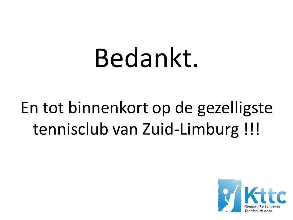 Bedankt. En tot binnenkort op de gezelligste tennisclub van Zuid-Limburg !!!