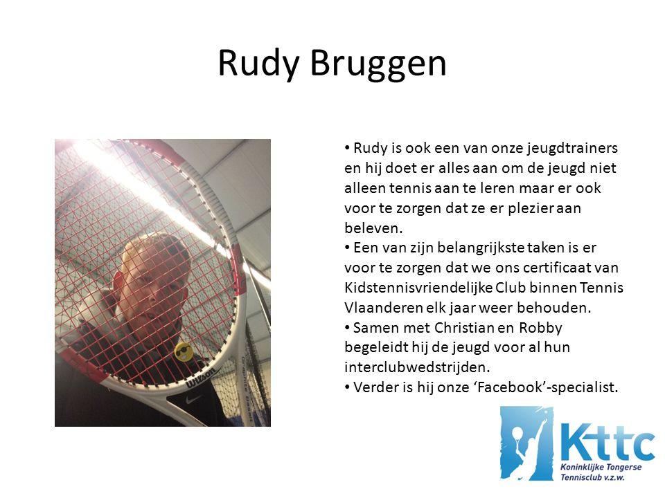 Rudy Bruggen Rudy is ook een van onze jeugdtrainers en hij doet er alles aan om de jeugd niet alleen tennis aan te leren maar er ook voor te zorgen dat ze er plezier aan beleven.