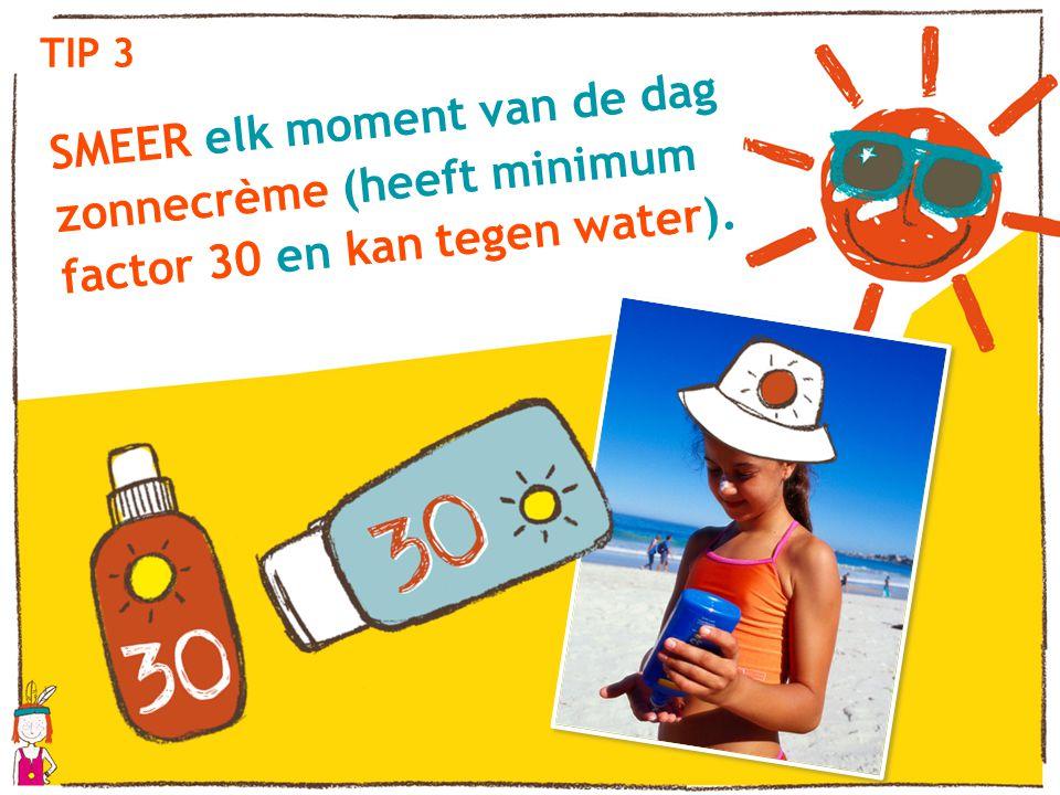 TIP 3 SMEER elk moment van de dag zonnecrème (heeft minimum factor 30 en kan tegen water).