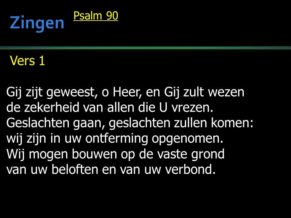 Vers 1 Gij zijt geweest, o Heer, en Gij zult wezen de zekerheid van allen die U vrezen. Geslachten gaan, geslachten zullen komen: wij zijn in uw ontfe
