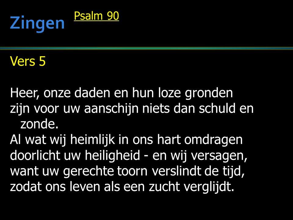 Vers 5 Heer, onze daden en hun loze gronden zijn voor uw aanschijn niets dan schuld en zonde. Al wat wij heimlijk in ons hart omdragen doorlicht uw he