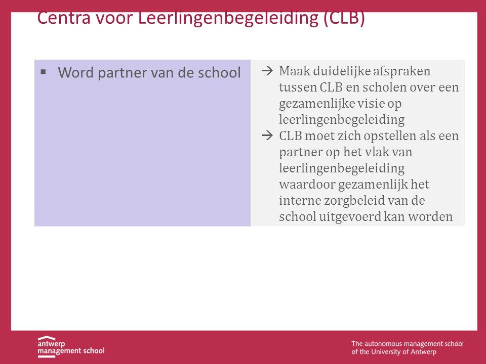 Centra voor Leerlingenbegeleiding (CLB)  Word partner van de school  Maak duidelijke afspraken tussen CLB en scholen over een gezamenlijke visie op