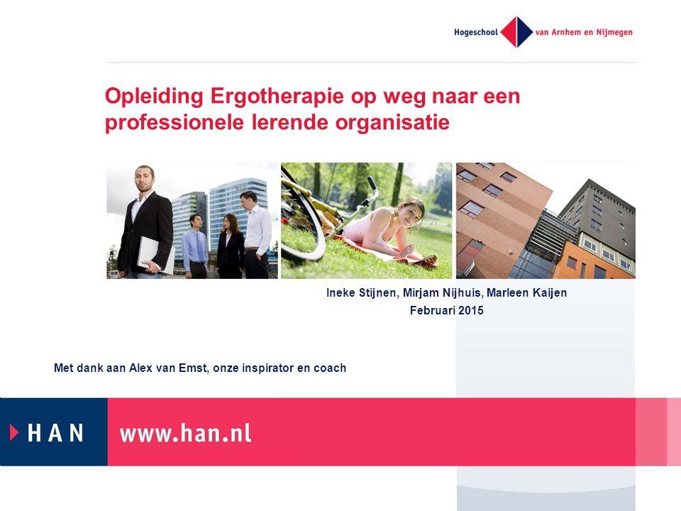 Opleiding Ergotherapie op weg naar een professionele lerende organisatie Ineke Stijnen, Mirjam Nijhuis, Marleen Kaijen Februari 2015 Met dank aan Alex