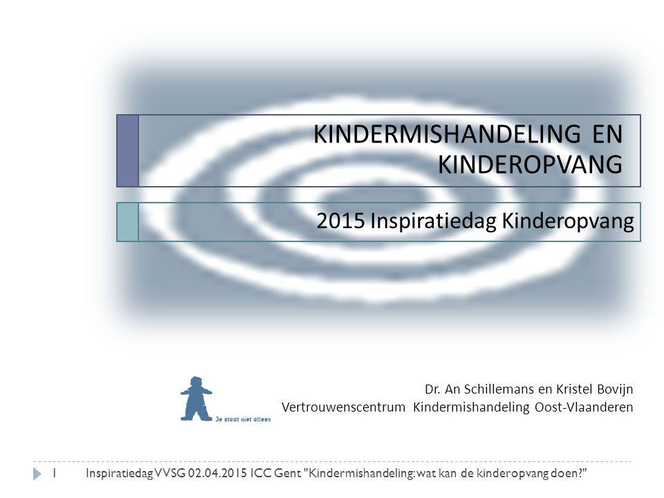 1 KINDERMISHANDELING EN KINDEROPVANG 2015 Inspiratiedag Kinderopvang Dr. An Schillemans en Kristel Bovijn Vertrouwenscentrum Kindermishandeling Oost-V